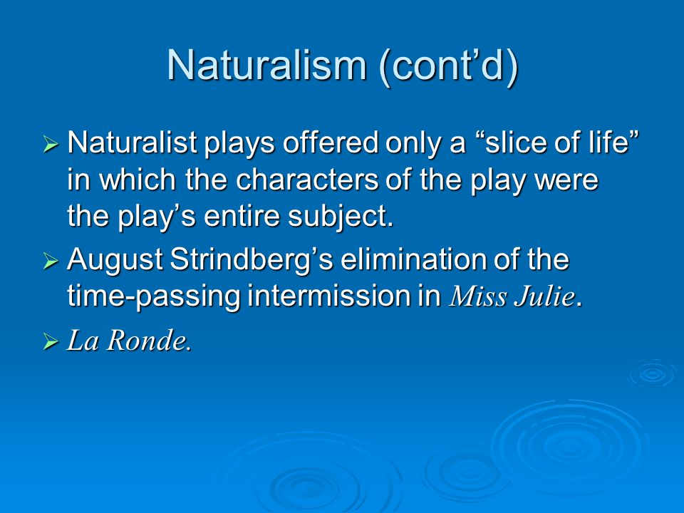 Naturalism (cont'd) Naturalist plays offered only a slice of life in which the characters of the play were the play's entire subject.