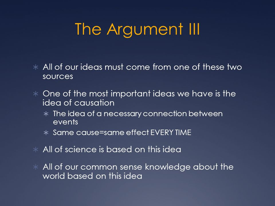 The Argument III All of our ideas must come from one of these two sources. One of the most important ideas we have is the idea of causation.
