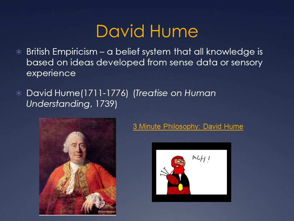 David Hume British Empiricism – a belief system that all knowledge is based on ideas developed from sense data or sensory experience.