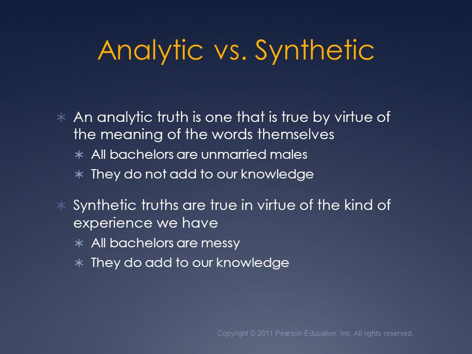 Analytic vs. Synthetic An analytic truth is one that is true by virtue of the meaning of the words themselves.