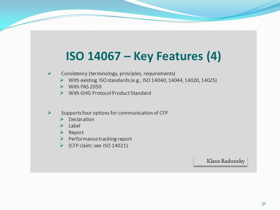 ISO 14067 – Key Features (4) Consistency (terminology, principles, requirements) With existing ISO standards (e.g., ISO 14040, 14044, 14020, 14025)
