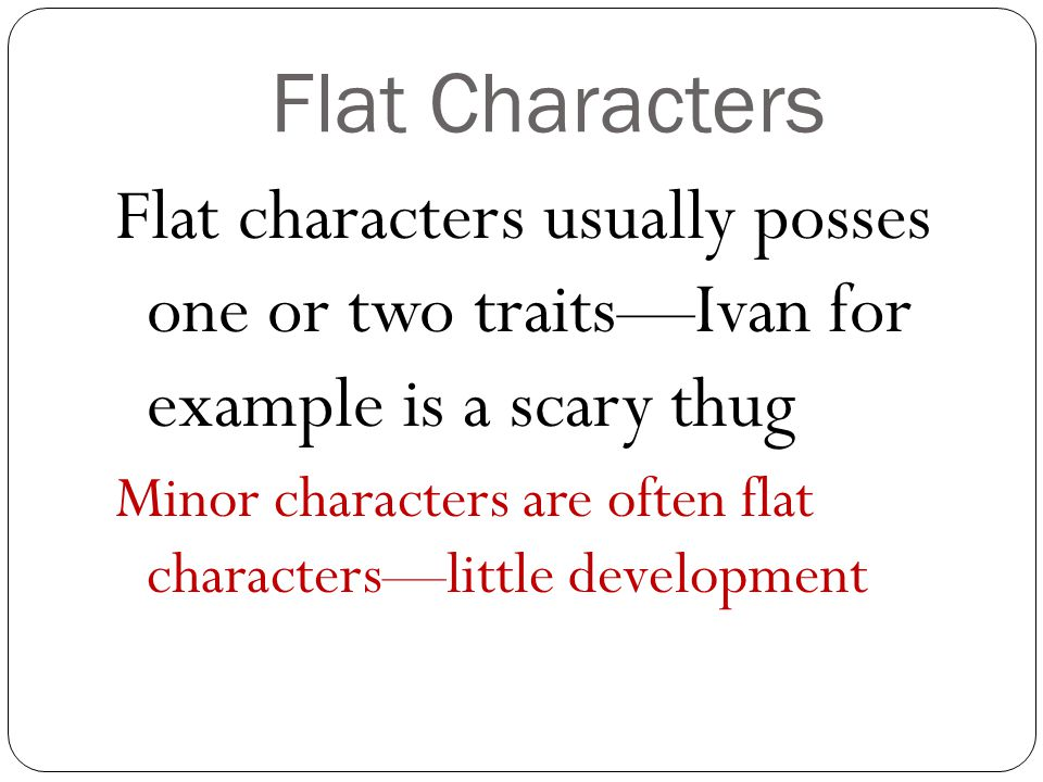 Flat Characters Flat characters usually posses one or two traits—Ivan for example is a scary thug.