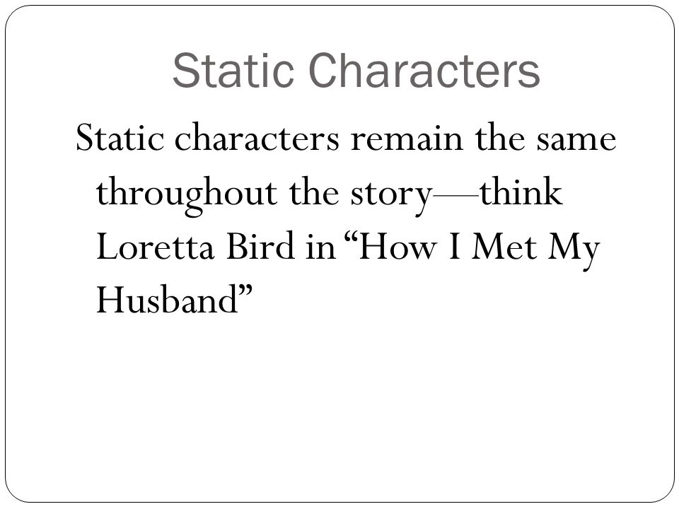 Static Characters Static characters remain the same throughout the story—think Loretta Bird in How I Met My Husband