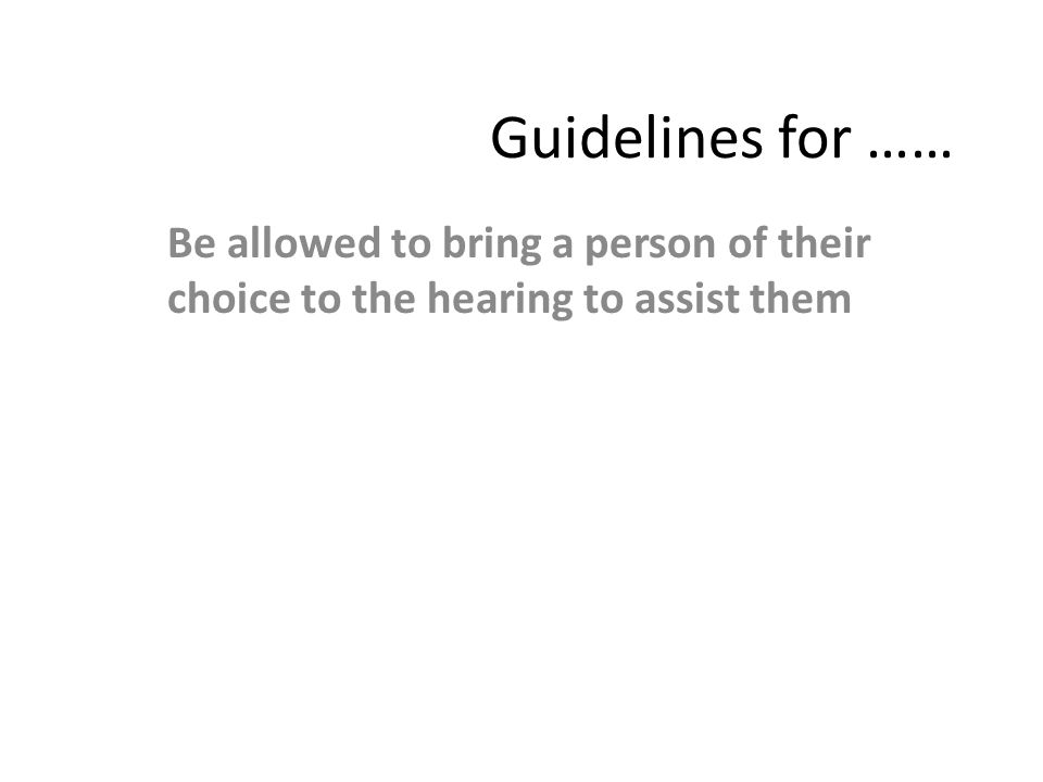 Guidelines for …… Be allowed to bring a person of their choice to the hearing to assist them