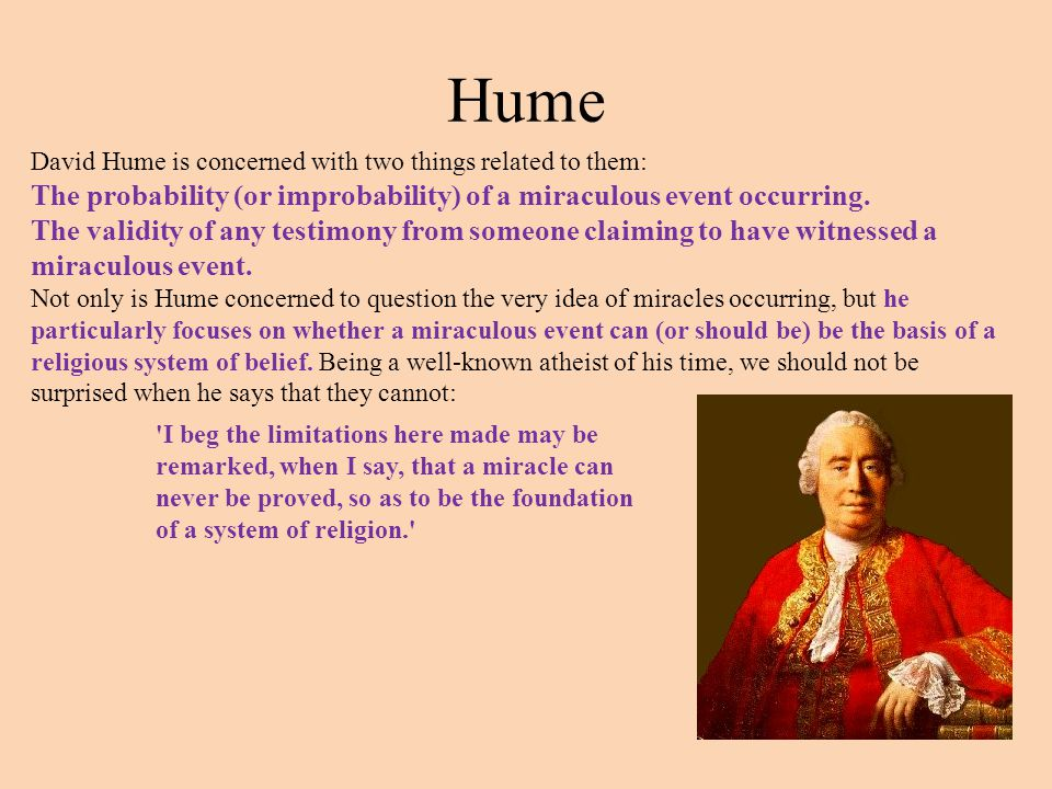 Hume David Hume is concerned with two things related to them: The probability (or improbability) of a miraculous event occurring.