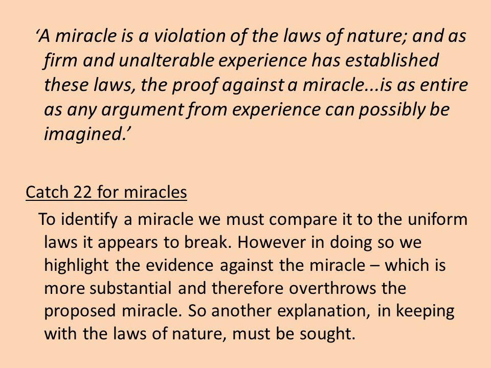 'A miracle is a violation of the laws of nature; and as firm and unalterable experience has established these laws, the proof against a miracle...is as entire as any argument from experience can possibly be imagined.'