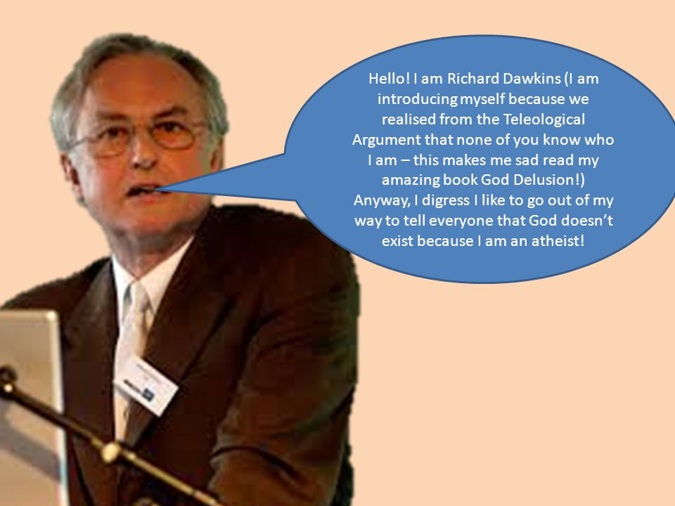 Hello! I am Richard Dawkins (I am introducing myself because we realised from the Teleological Argument that none of you know who I am – this makes me sad read my amazing book God Delusion!)