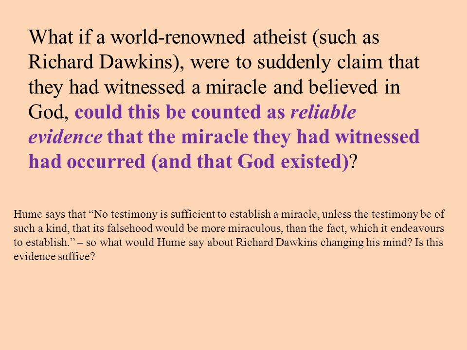 What if a world-renowned atheist (such as Richard Dawkins), were to suddenly claim that they had witnessed a miracle and believed in God, could this be counted as reliable evidence that the miracle they had witnessed had occurred (and that God existed)
