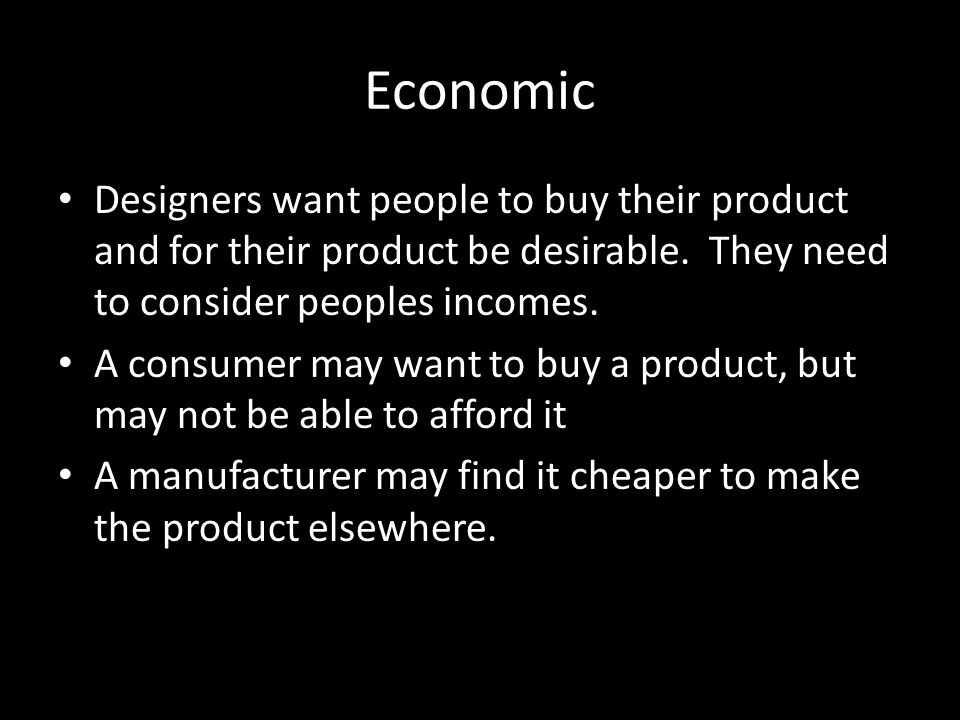 Economic Designers want people to buy their product and for their product be desirable. They need to consider peoples incomes.
