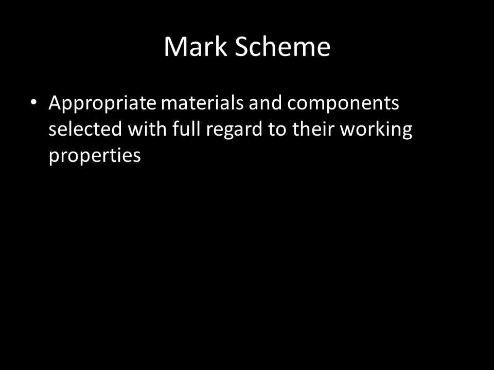 Mark Scheme Appropriate materials and components selected with full regard to their working properties.