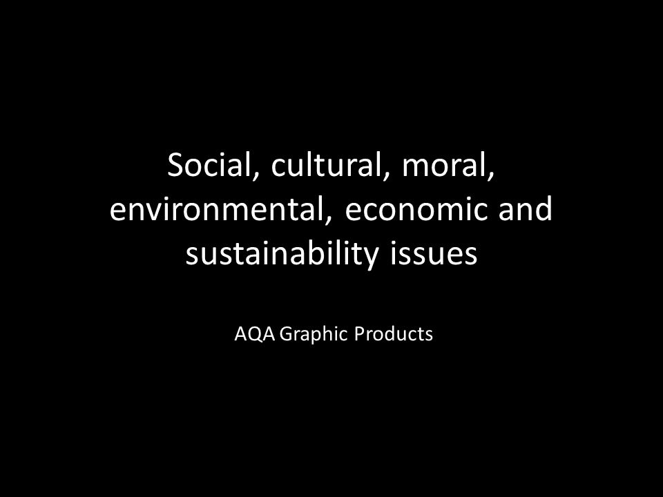 Social, cultural, moral, environmental, economic and sustainability issues