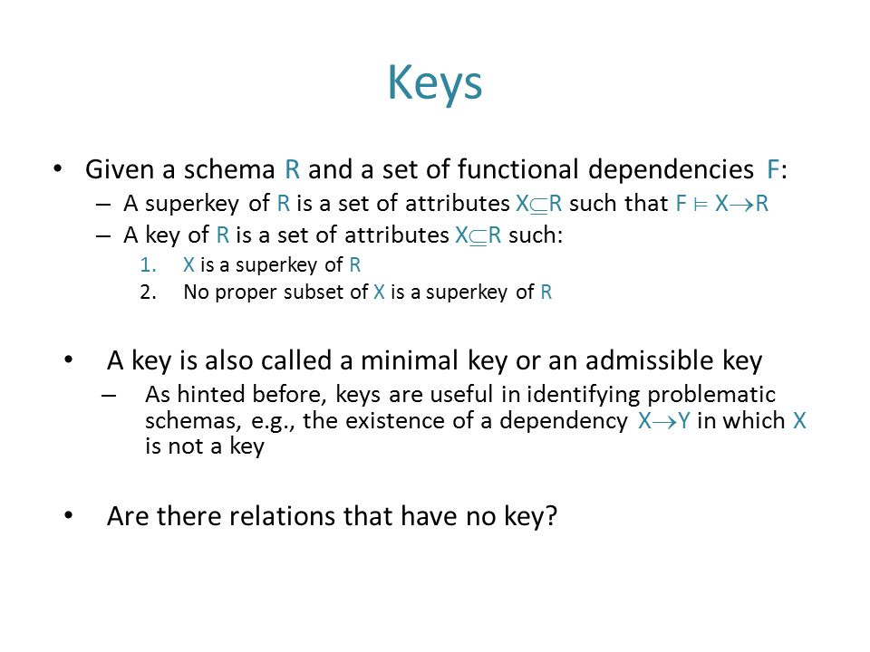 Keys Given a schema R and a set of functional dependencies F: