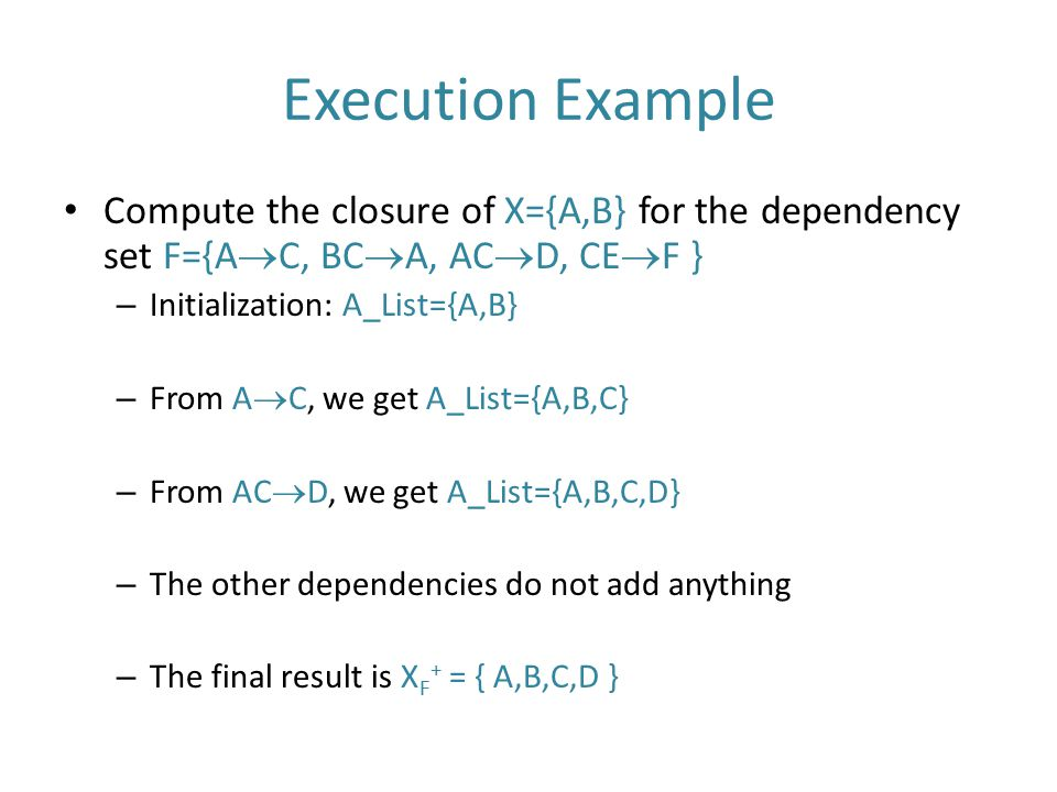 Execution Example Compute the closure of X={A,B} for the dependency set F={AC, BCA, ACD, CEF } Initialization: A_List={A,B}