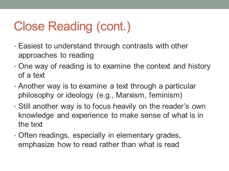 Close Reading (cont.) Easiest to understand through contrasts with other approaches to reading.