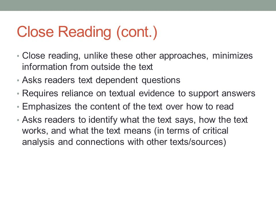 Close Reading (cont.) Close reading, unlike these other approaches, minimizes information from outside the text.