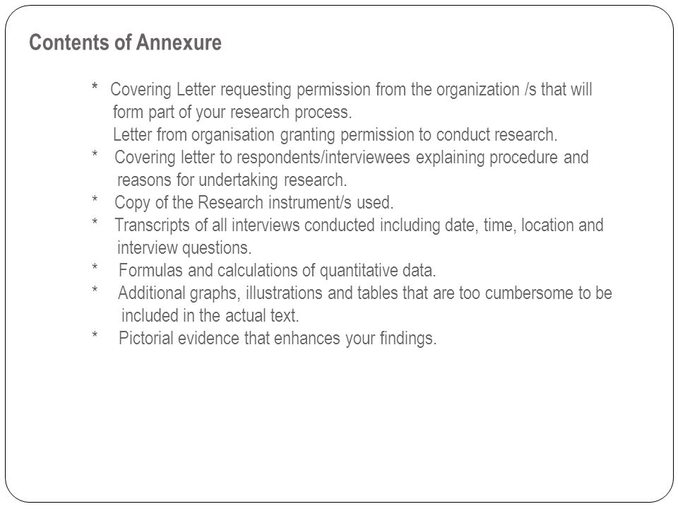 Contents of Annexure * Covering Letter requesting permission from the organization /s that will form part of your research process. Letter from organisation granting permission to conduct research.