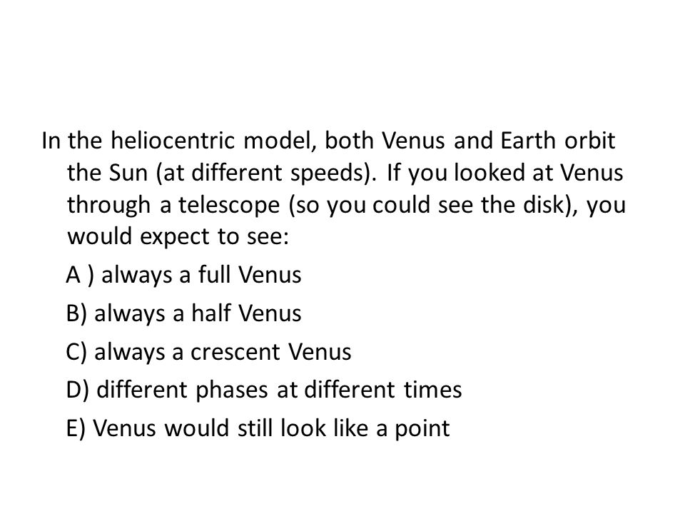 In the heliocentric model, both Venus and Earth orbit the Sun (at different speeds). If you looked at Venus through a telescope (so you could see the disk), you would expect to see: