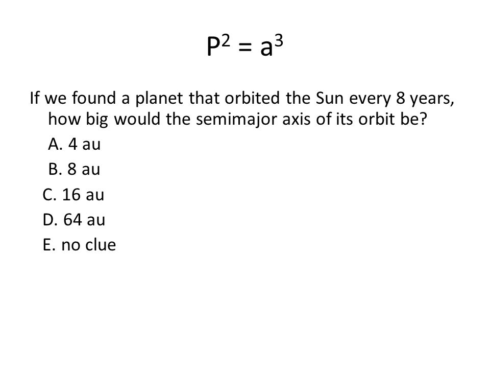 P2 = a3 If we found a planet that orbited the Sun every 8 years, how big would the semimajor axis of its orbit be