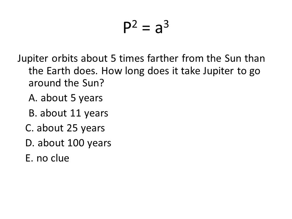 P2 = a3 Jupiter orbits about 5 times farther from the Sun than the Earth does. How long does it take Jupiter to go around the Sun