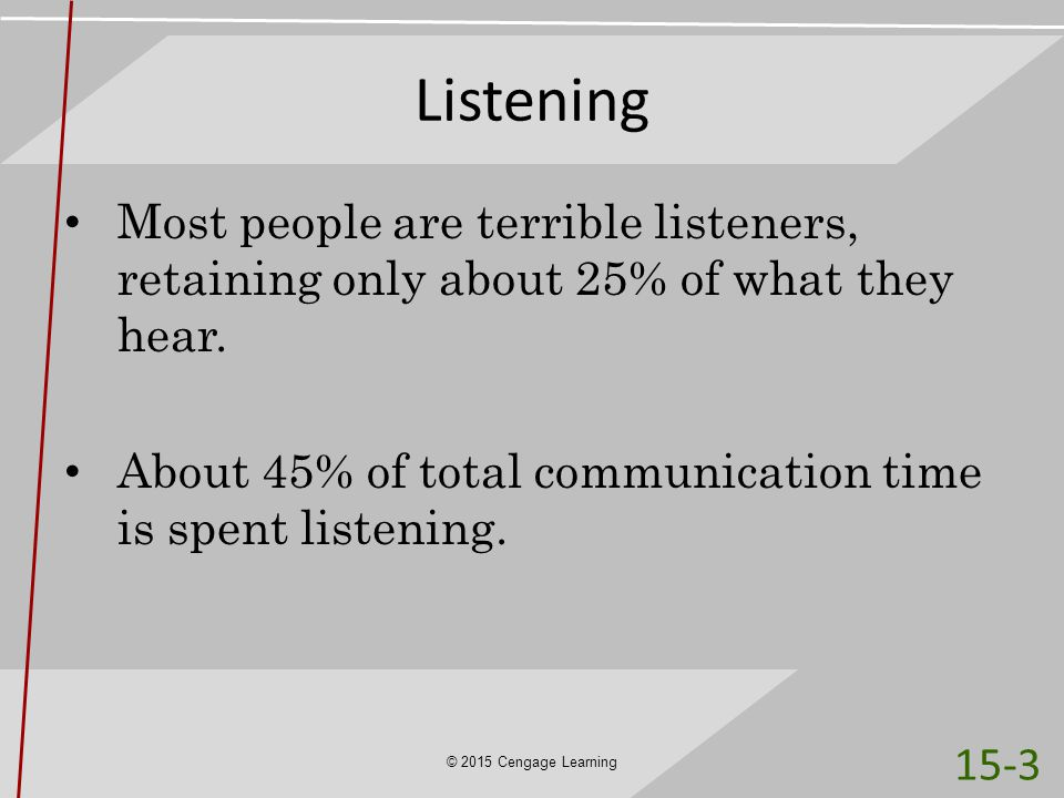 Listening Most people are terrible listeners, retaining only about 25% of what they hear. About 45% of total communication time is spent listening.