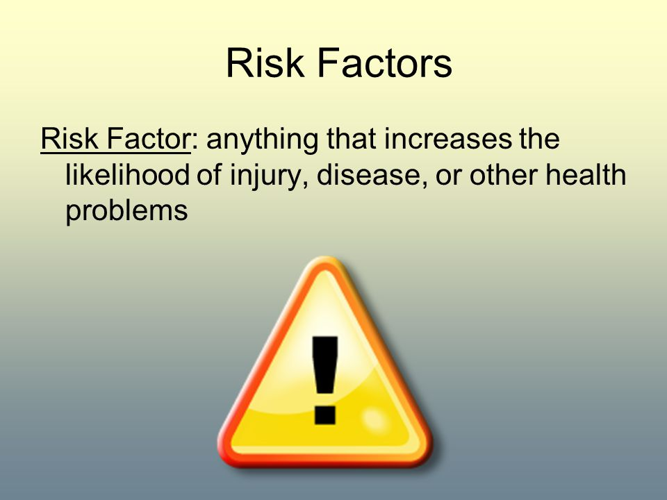 Risk Factors Risk Factor: anything that increases the likelihood of injury, disease, or other health problems.