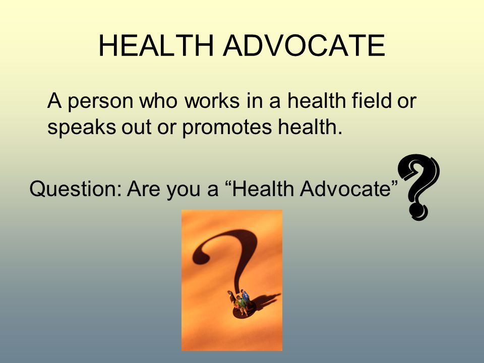 HEALTH ADVOCATE A person who works in a health field or speaks out or promotes health. Question: Are you a Health Advocate