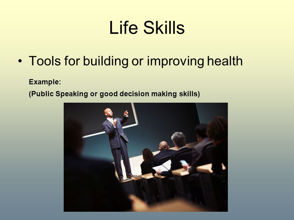 Life Skills Tools for building or improving health Example: