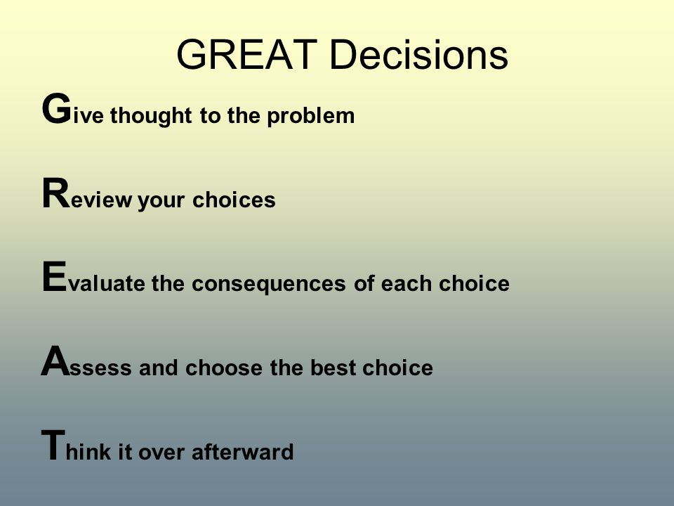 GREAT Decisions Give thought to the problem. Review your choices. Evaluate the consequences of each choice.