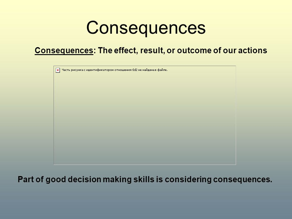 Consequences Consequences: The effect, result, or outcome of our actions.