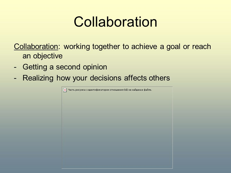 Collaboration Collaboration: working together to achieve a goal or reach an objective. Getting a second opinion.