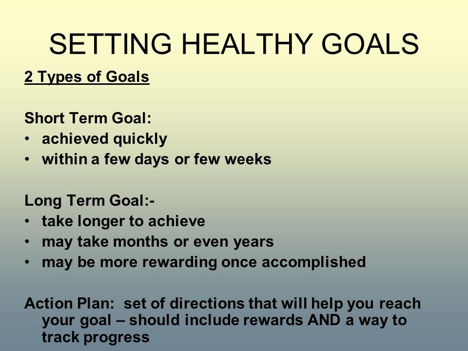SETTING HEALTHY GOALS 2 Types of Goals Short Term Goal: