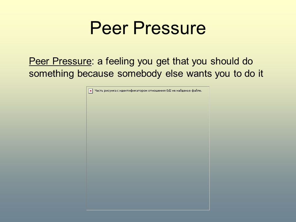 Peer Pressure Peer Pressure: a feeling you get that you should do something because somebody else wants you to do it.