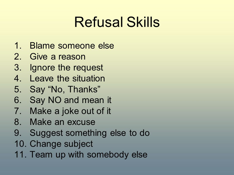 Refusal Skills Blame someone else Give a reason Ignore the request