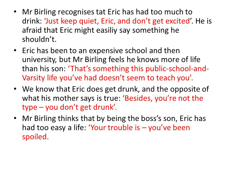 Mr Birling recognises tat Eric has had too much to drink: 'Just keep quiet, Eric, and don't get excited'. He is afraid that Eric might easiliy say something he shouldn't.