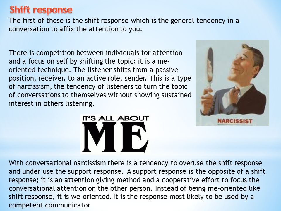 Shift response The first of these is the shift response which is the general tendency in a conversation to affix the attention to you.