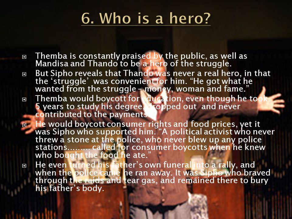 6. Who is a hero Themba is constantly praised by the public, as well as Mandisa and Thando to be a hero of the struggle.