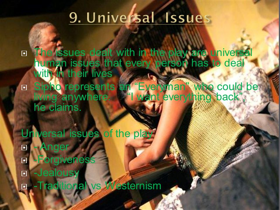 9. Universal Issues The issues dealt with in the play are universal human issues that every person has to deal with in their lives.