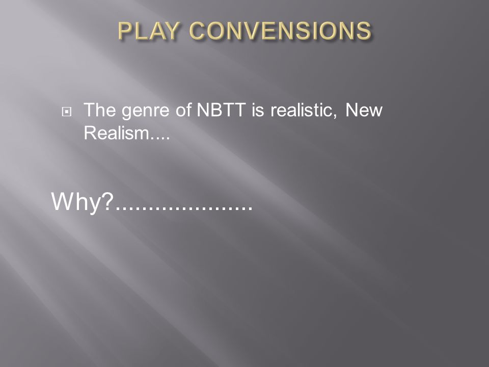 PLAY CONVENSIONS The genre of NBTT is realistic, New Realism.... Why .....................