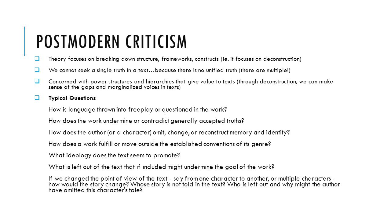 Postmodern Criticism Theory focuses on breaking down structure, frameworks, constructs (ie. it focuses on deconstruction)