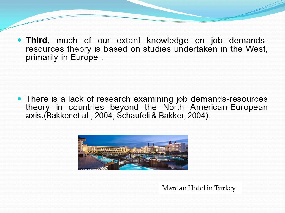 Third, much of our extant knowledge on job demands-resources theory is based on studies undertaken in the West, primarily in Europe .