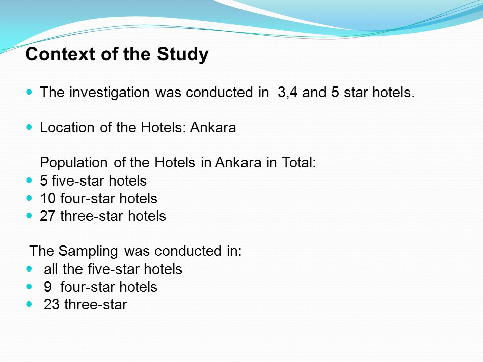 Context of the Study The investigation was conducted in 3,4 and 5 star hotels. Location of the Hotels: Ankara.
