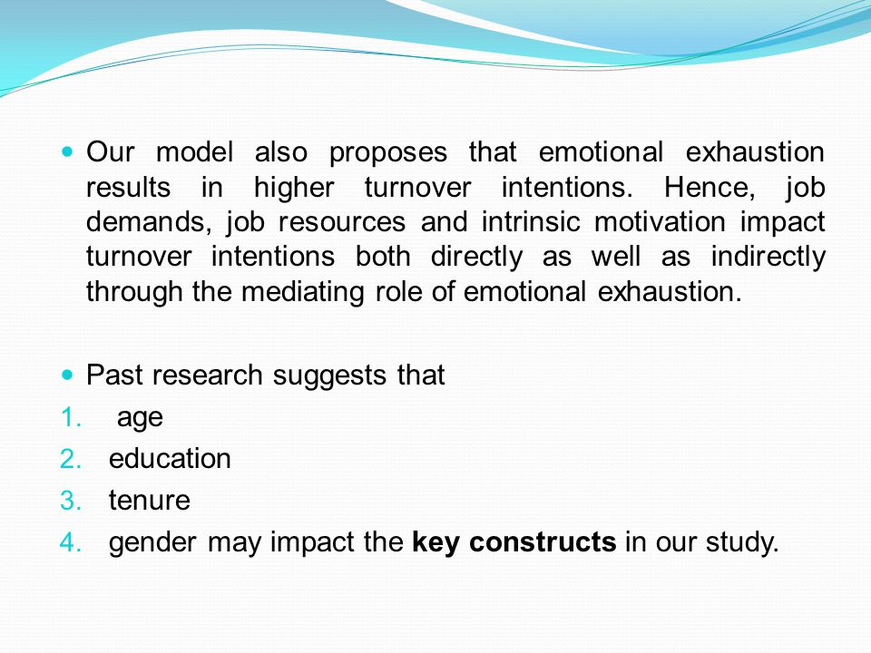 Our model also proposes that emotional exhaustion results in higher turnover intentions. Hence, job demands, job resources and intrinsic motivation impact turnover intentions both directly as well as indirectly through the mediating role of emotional exhaustion.