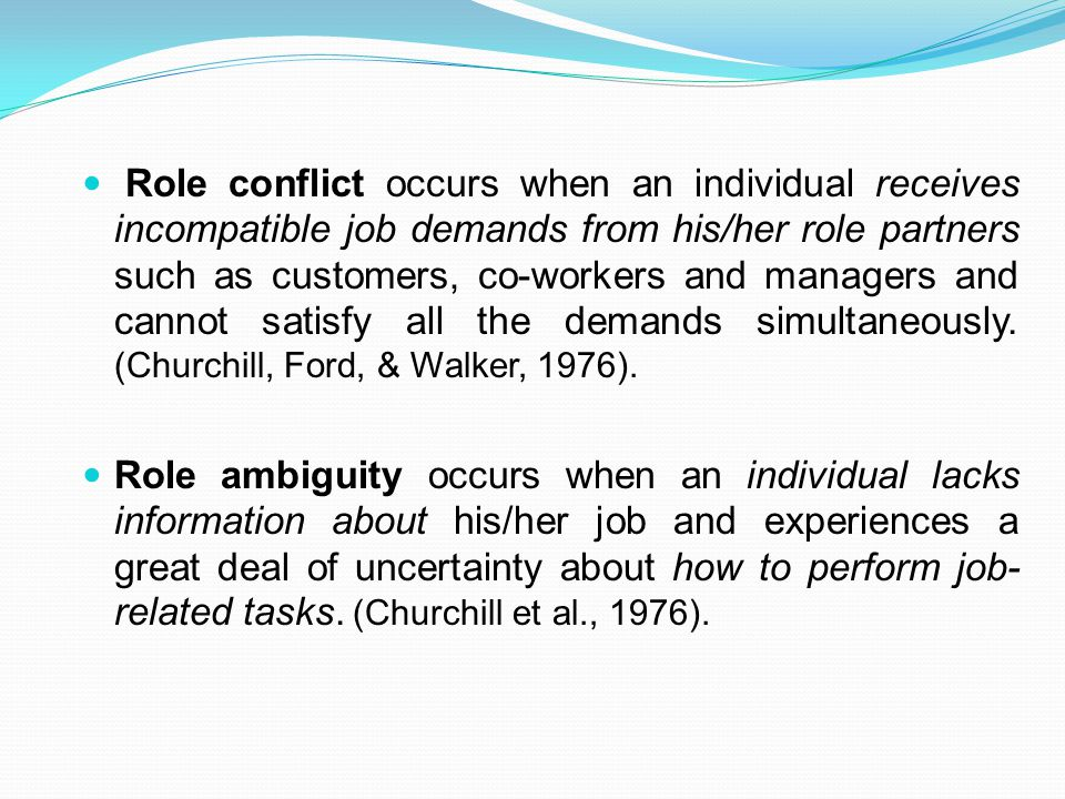 Role conflict occurs when an individual receives incompatible job demands from his/her role partners such as customers, co-workers and managers and cannot satisfy all the demands simultaneously. (Churchill, Ford, & Walker, 1976).