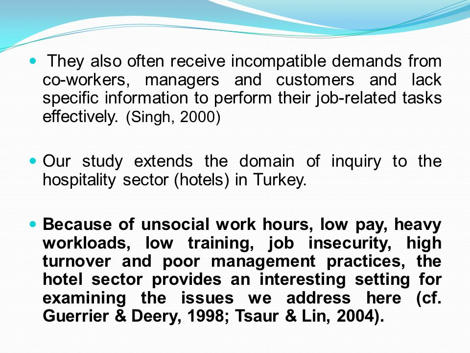 They also often receive incompatible demands from co-workers, managers and customers and lack specific information to perform their job-related tasks effectively. (Singh, 2000)