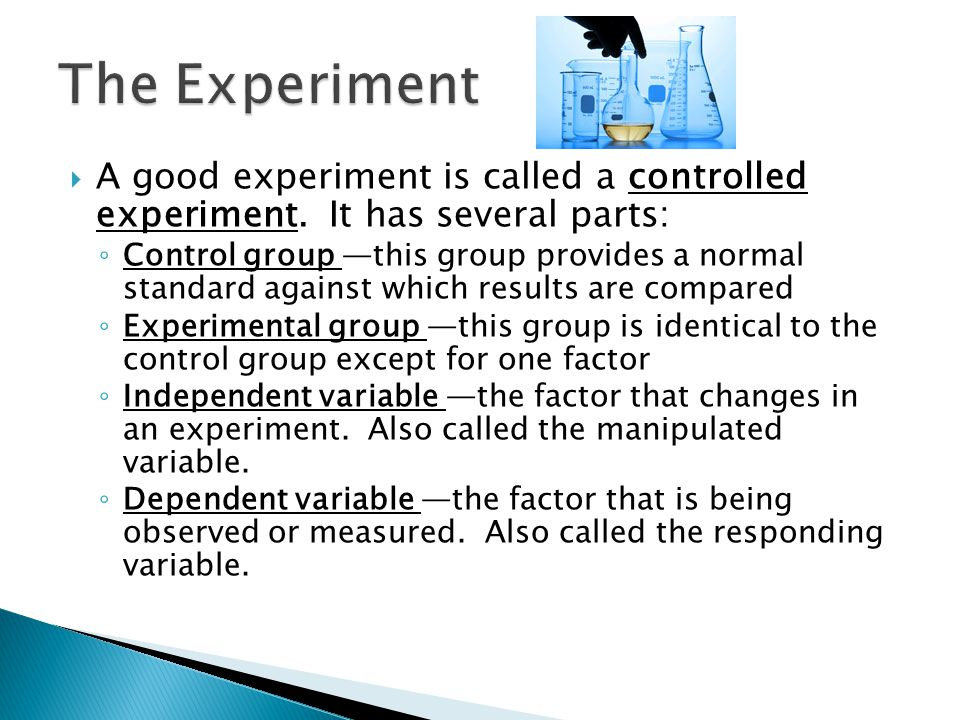 The Experiment A good experiment is called a controlled experiment. It has several parts:
