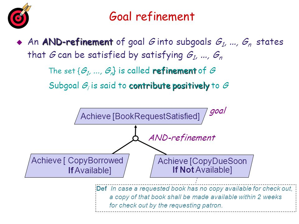 Goal refinement An AND-refinement of goal G into subgoals G1, ..., Gn states that G can be satisfied by satisfying G1, ..., Gn.