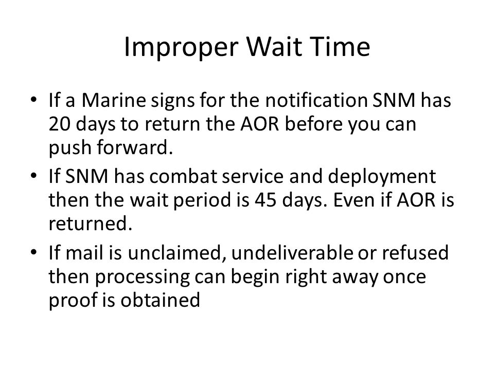 Improper Wait Time If a Marine signs for the notification SNM has 20 days to return the AOR before you can push forward.