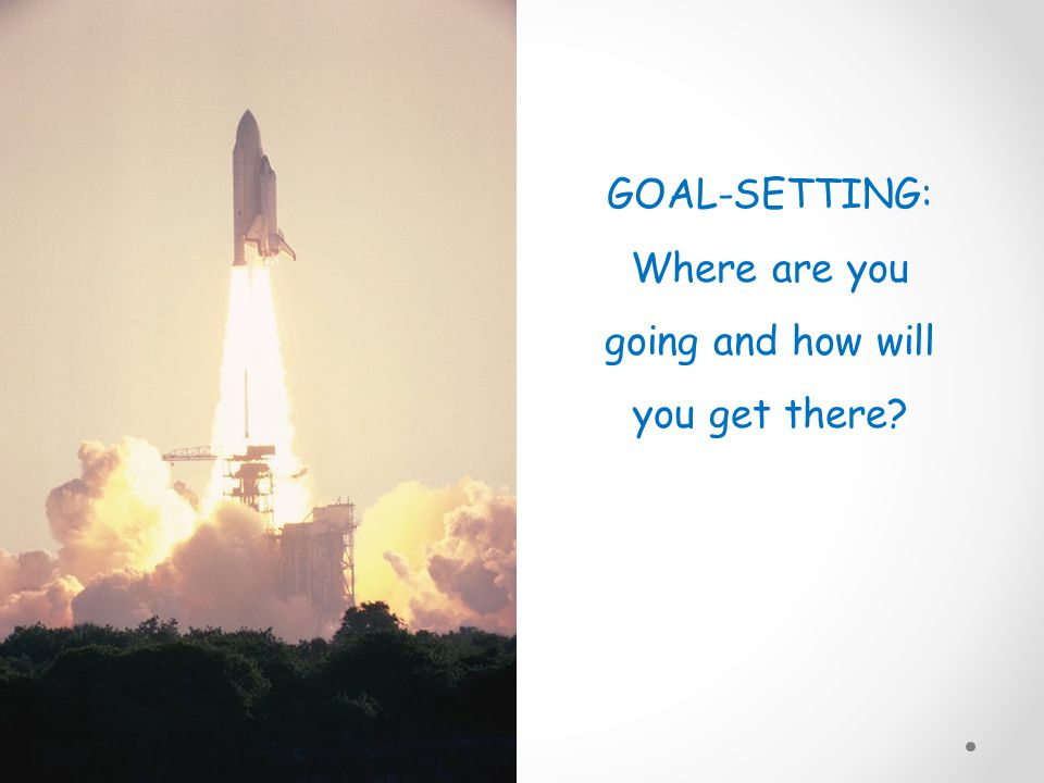 GOAL-SETTING: Where are you going and how will you get there