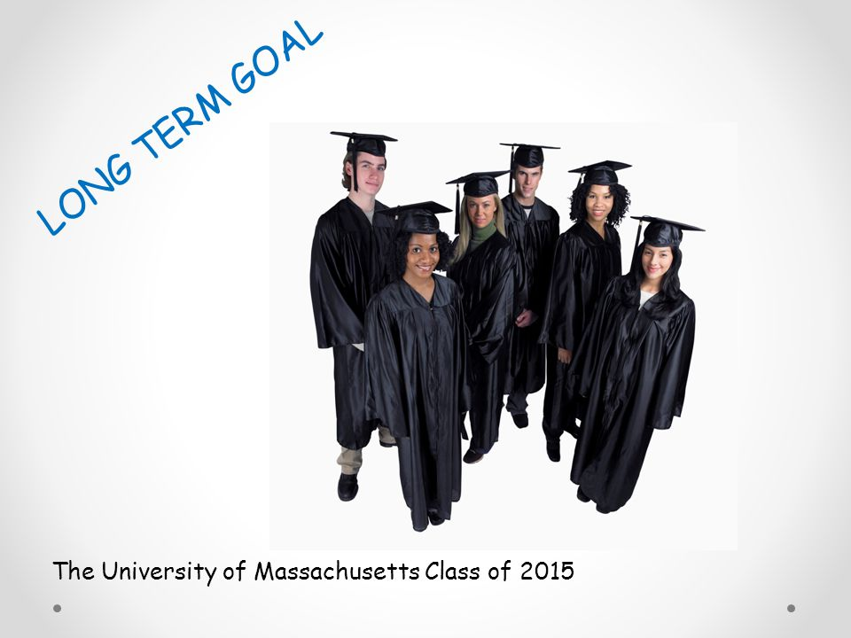 LONG TERM GOAL The University of Massachusetts Class of 2015