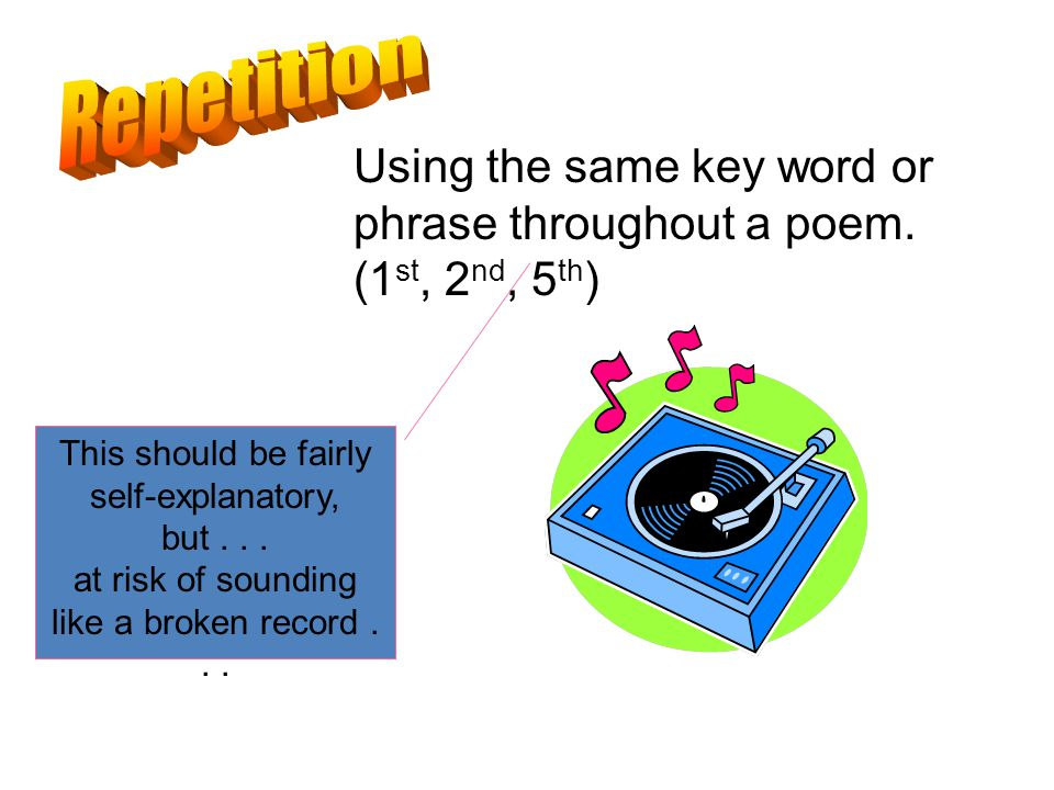 Repetition Using the same key word or phrase throughout a poem. (1st, 2nd, 5th) This should be fairly self-explanatory,